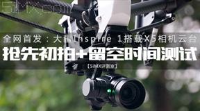 【5iMX评测室】大疆Inspire 1搭载X5相机云台抢先初拍+留空时间测试全网首发